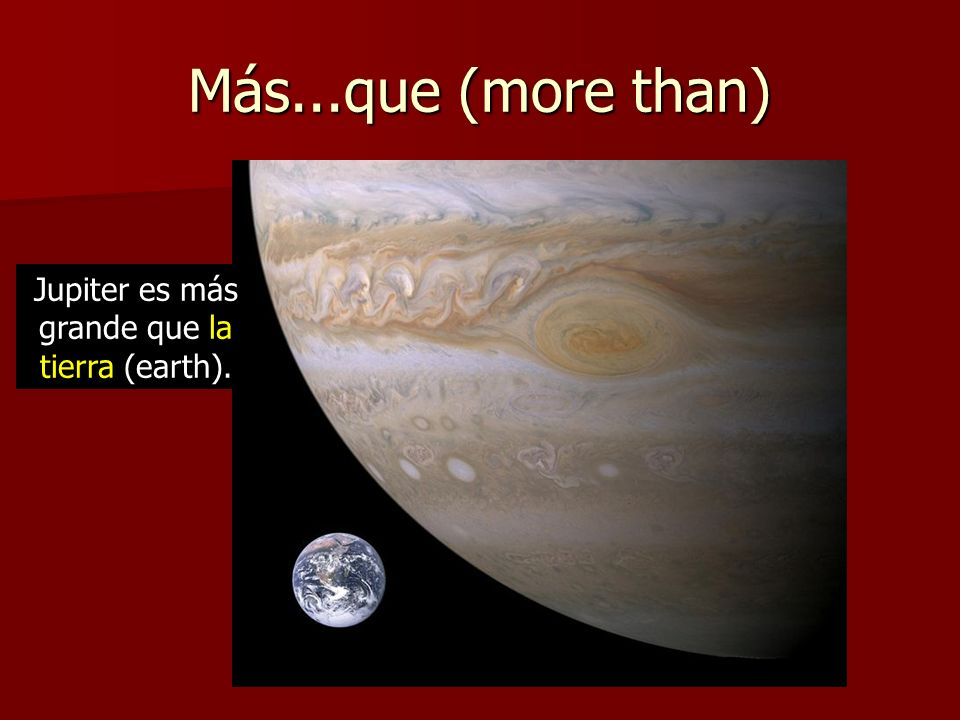 Más...que (more than) Jupiter es más grande que la tierra (earth).
