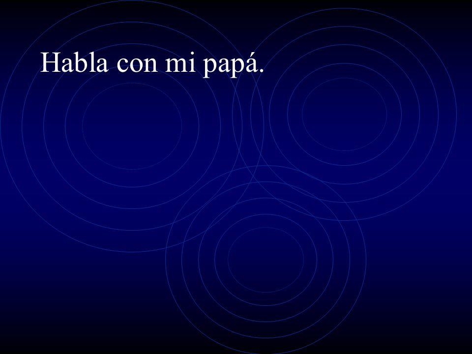 Habla con mi papá.
