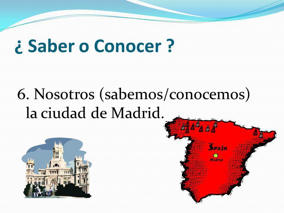 ¿ Saber o Conocer 6. Nosotros (sabemos/conocemos) la ciudad de Madrid.