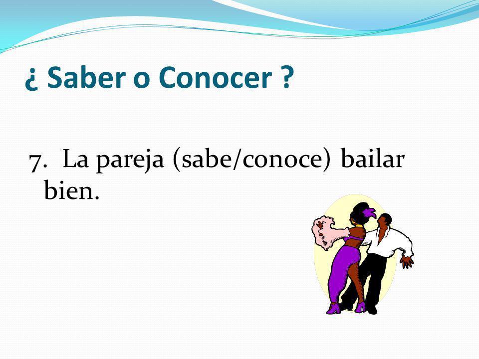 ¿ Saber o Conocer 7. La pareja (sabe/conoce) bailar bien.