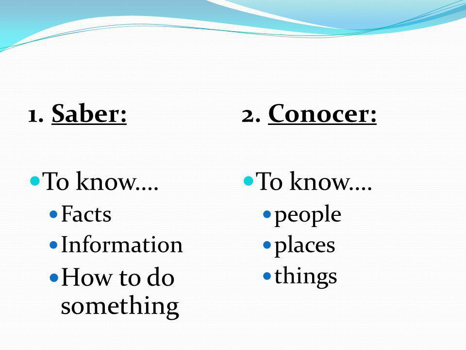 1. Saber: To know…. Facts Information How to do something 2. Conocer: To know…. people places things
