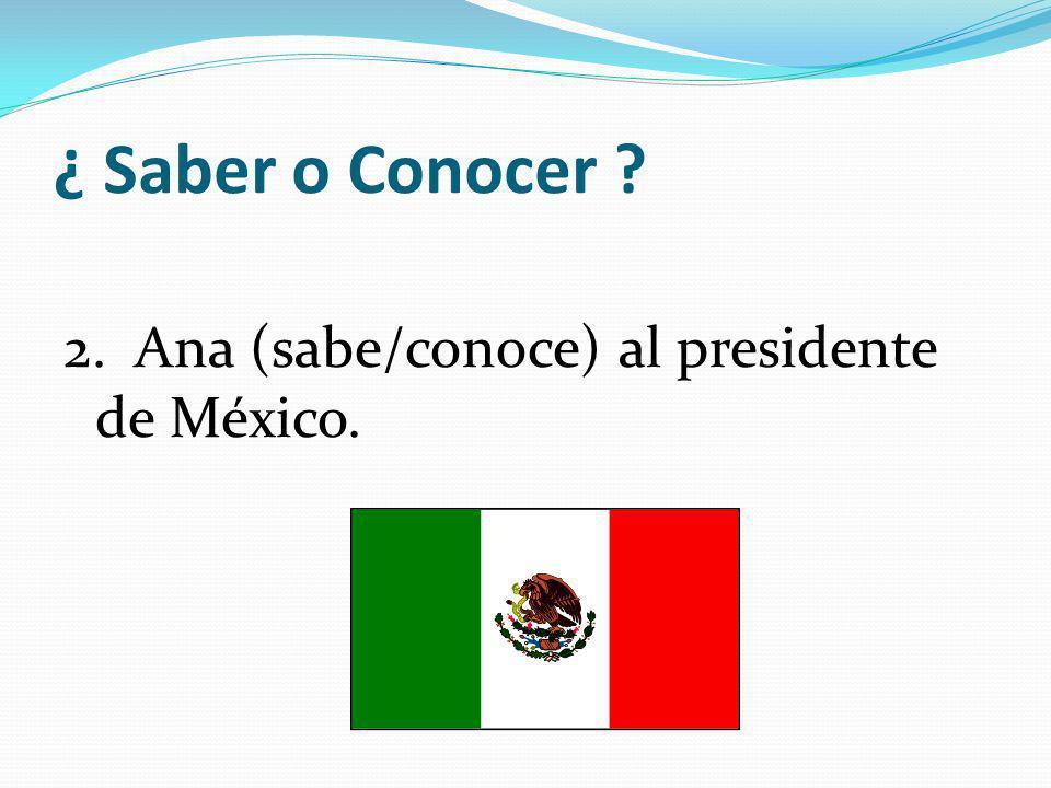 ¿ Saber o Conocer 2. Ana (sabe/conoce) al presidente de México.