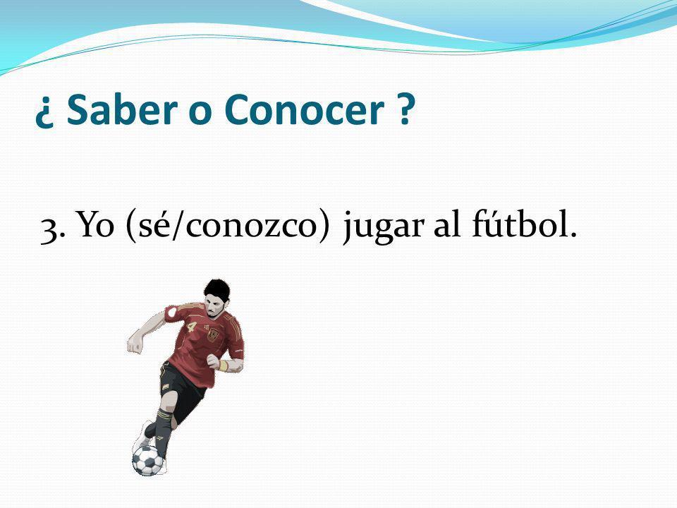 ¿ Saber o Conocer 3. Yo (sé/conozco) jugar al fútbol.