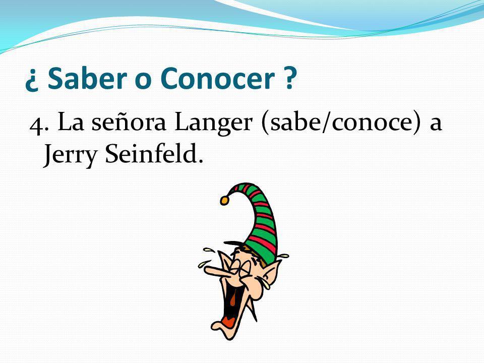 ¿ Saber o Conocer 4. La señora Langer (sabe/conoce) a Jerry Seinfeld.