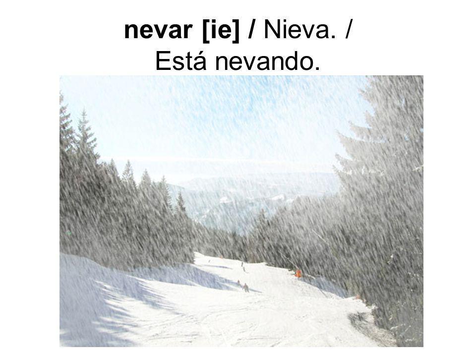 nevar [ie] / Nieva. / Está nevando.