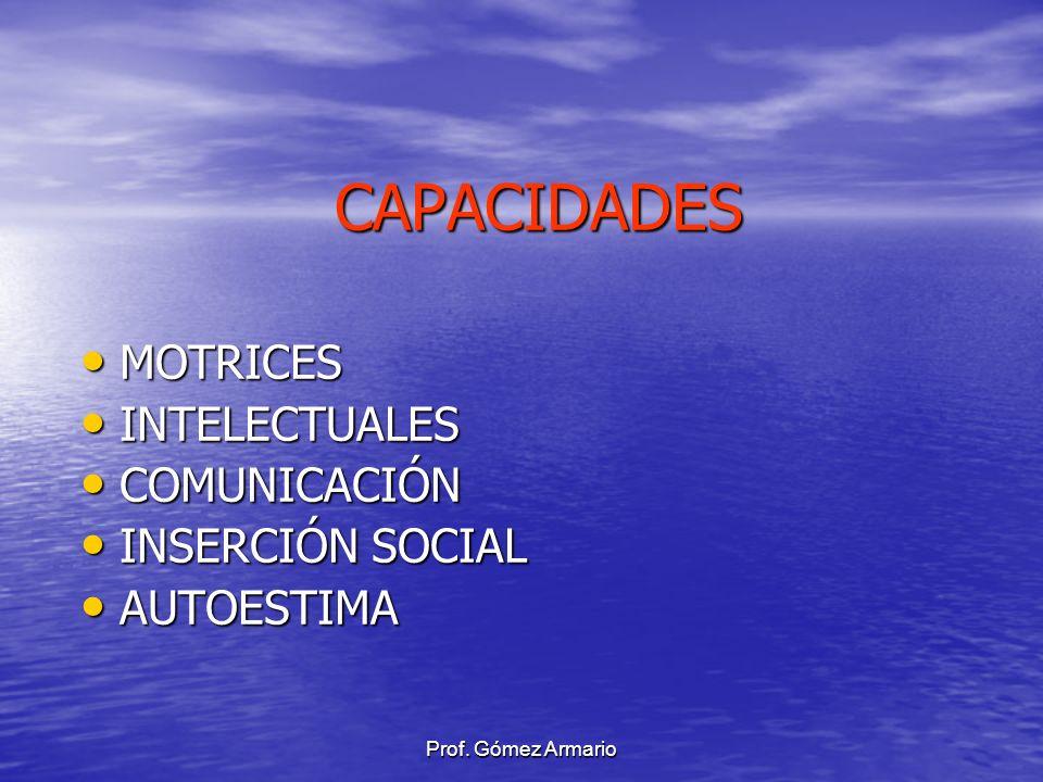 Prof. Gómez Armario CAPACIDADES MOTRICES MOTRICES INTELECTUALES INTELECTUALES COMUNICACIÓN COMUNICACIÓN INSERCIÓN SOCIAL INSERCIÓN SOCIAL AUTOESTIMA A