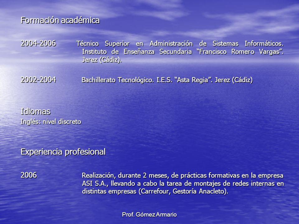 Prof. Gómez Armario Formación académica 2004-2006 Técnico Superior en Administración de Sistemas Informáticos. Instituto de Enseñanza Secundaria Franc