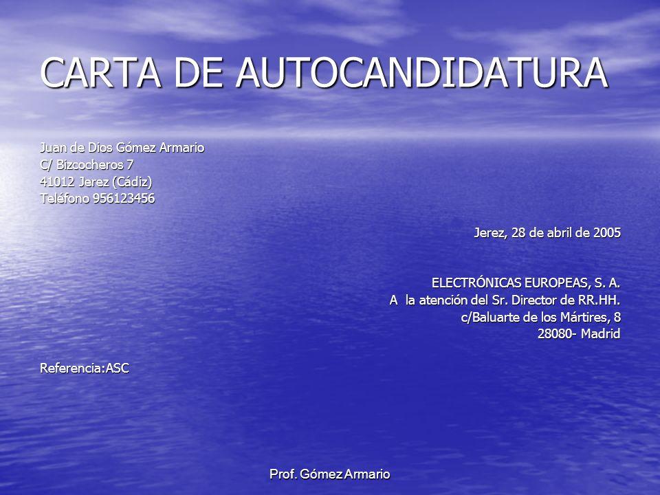 Prof. Gómez Armario CARTA DE AUTOCANDIDATURA Juan de Dios Gómez Armario C/ Bizcocheros 7 41012 Jerez (Cádiz) Teléfono 956123456 Jerez, 28 de abril de