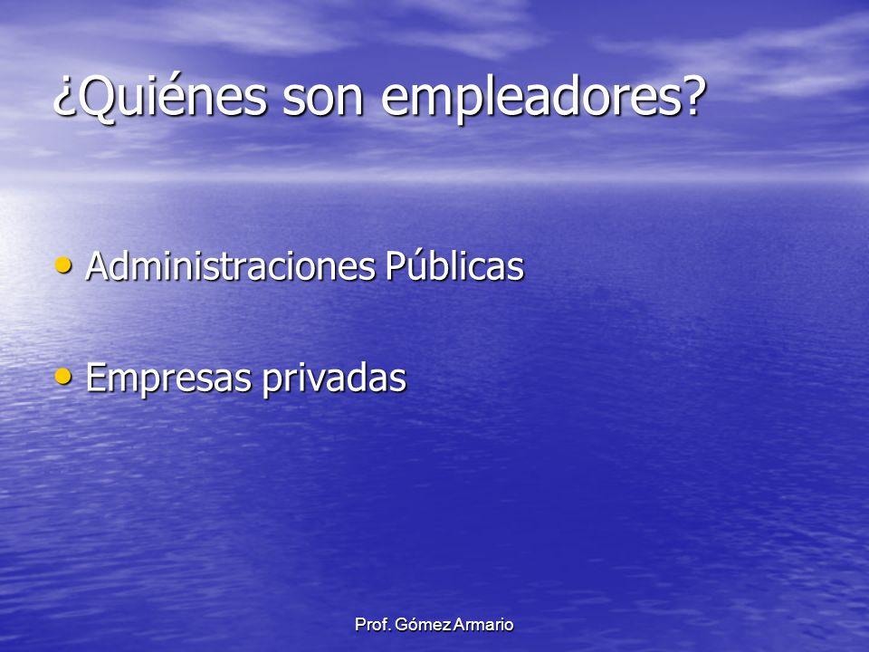 Prof. Gómez Armario ¿Quiénes son empleadores? Administraciones Públicas Administraciones Públicas Empresas privadas Empresas privadas