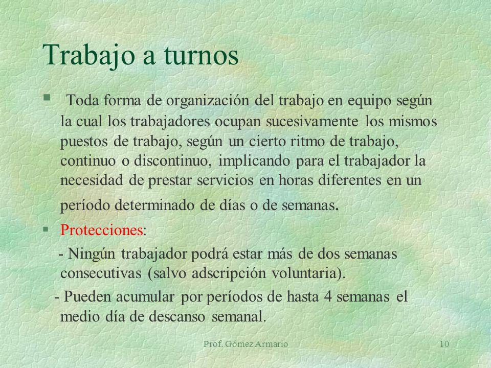 Prof. Gómez Armario10 Trabajo a turnos § Toda forma de organización del trabajo en equipo según la cual los trabajadores ocupan sucesivamente los mism