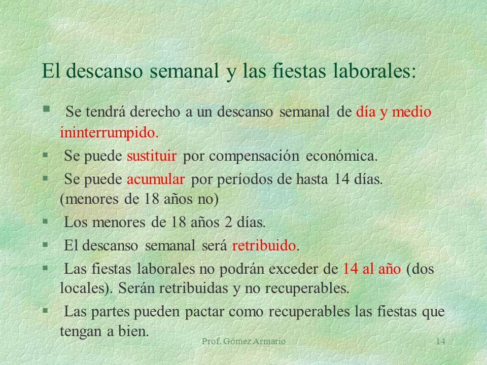 Prof. Gómez Armario14 El descanso semanal y las fiestas laborales: § Se tendrá derecho a un descanso semanal de día y medio ininterrumpido. § Se puede