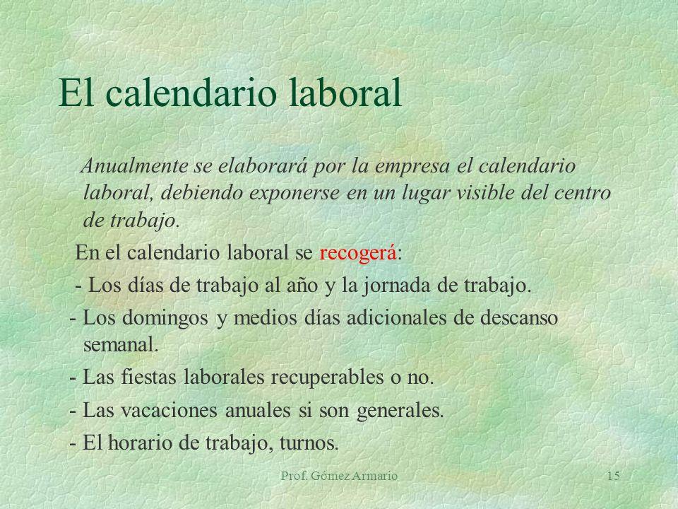 Prof. Gómez Armario15 El calendario laboral Anualmente se elaborará por la empresa el calendario laboral, debiendo exponerse en un lugar visible del c