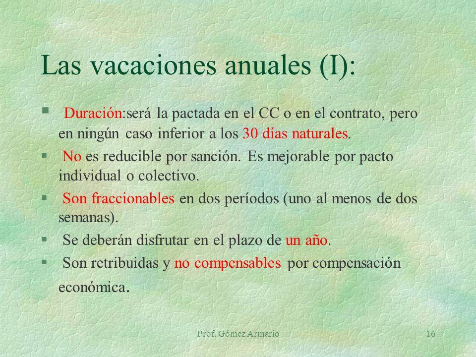 Prof. Gómez Armario16 Las vacaciones anuales (I): § Duración:será la pactada en el CC o en el contrato, pero en ningún caso inferior a los 30 días nat