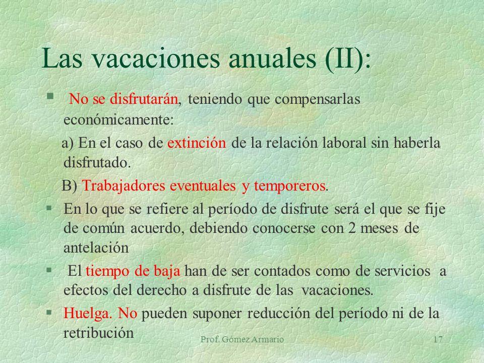 Prof. Gómez Armario17 Las vacaciones anuales (II): § No se disfrutarán, teniendo que compensarlas económicamente: a) En el caso de extinción de la rel