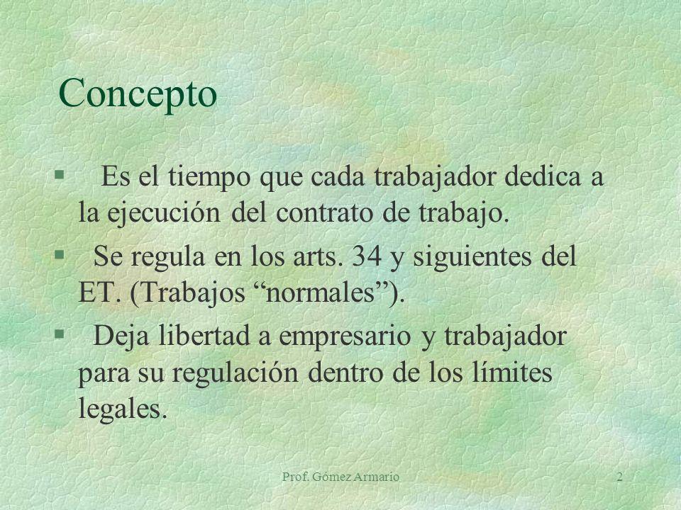 Prof. Gómez Armario2 Concepto § Es el tiempo que cada trabajador dedica a la ejecución del contrato de trabajo. § Se regula en los arts. 34 y siguient