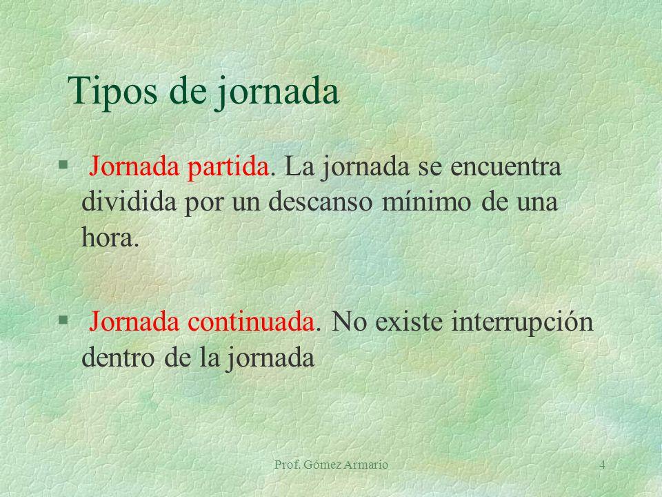 Prof. Gómez Armario4 Tipos de jornada § Jornada partida. La jornada se encuentra dividida por un descanso mínimo de una hora. § Jornada continuada. No