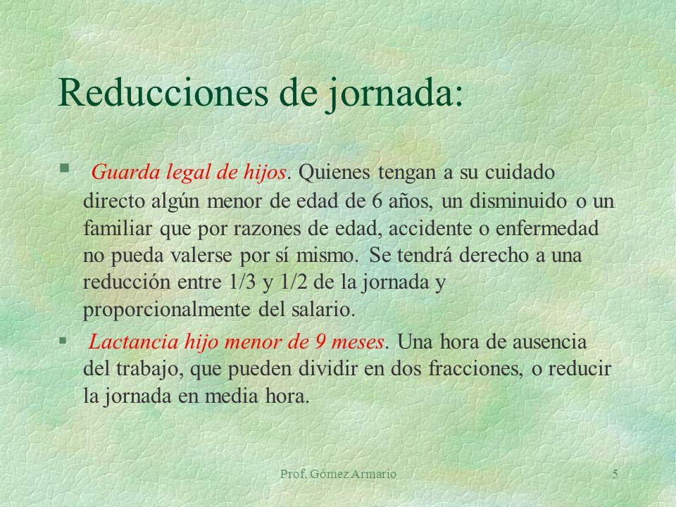 Prof. Gómez Armario5 Reducciones de jornada: § Guarda legal de hijos. Quienes tengan a su cuidado directo algún menor de edad de 6 años, un disminuido