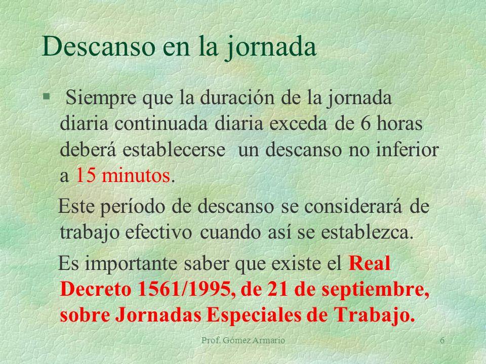 Prof. Gómez Armario6 Descanso en la jornada § Siempre que la duración de la jornada diaria continuada diaria exceda de 6 horas deberá establecerse un