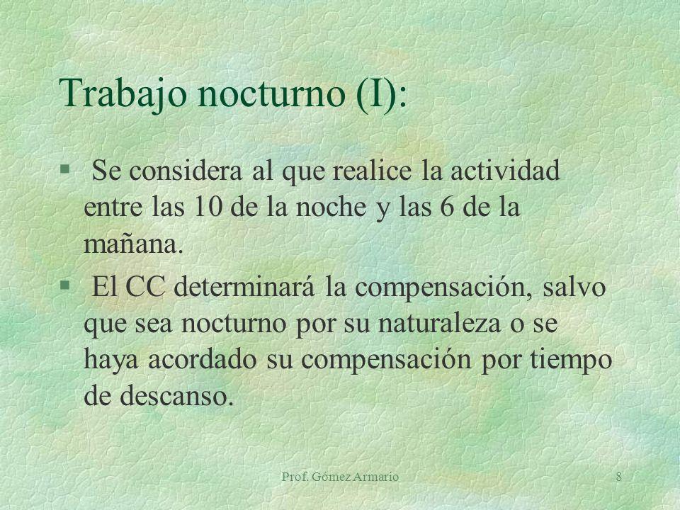 Prof. Gómez Armario8 Trabajo nocturno (I): § Se considera al que realice la actividad entre las 10 de la noche y las 6 de la mañana. § El CC determina