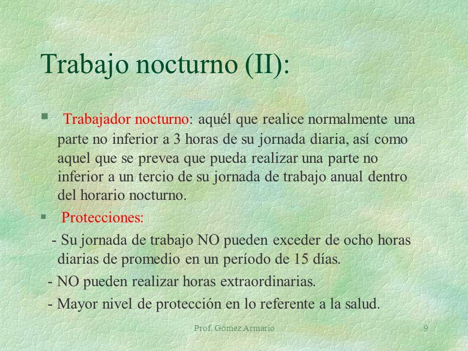 Prof. Gómez Armario9 Trabajo nocturno (II): § Trabajador nocturno: aquél que realice normalmente una parte no inferior a 3 horas de su jornada diaria,