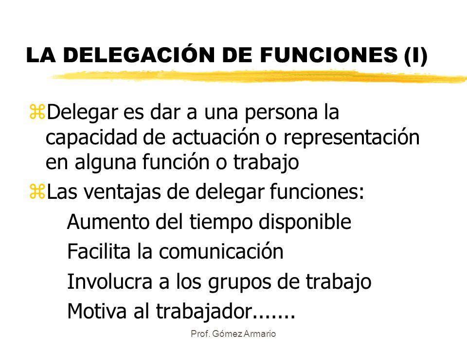Prof. Gómez Armario LA DELEGACIÓN DE FUNCIONES (I) zDelegar es dar a una persona la capacidad de actuación o representación en alguna función o trabaj