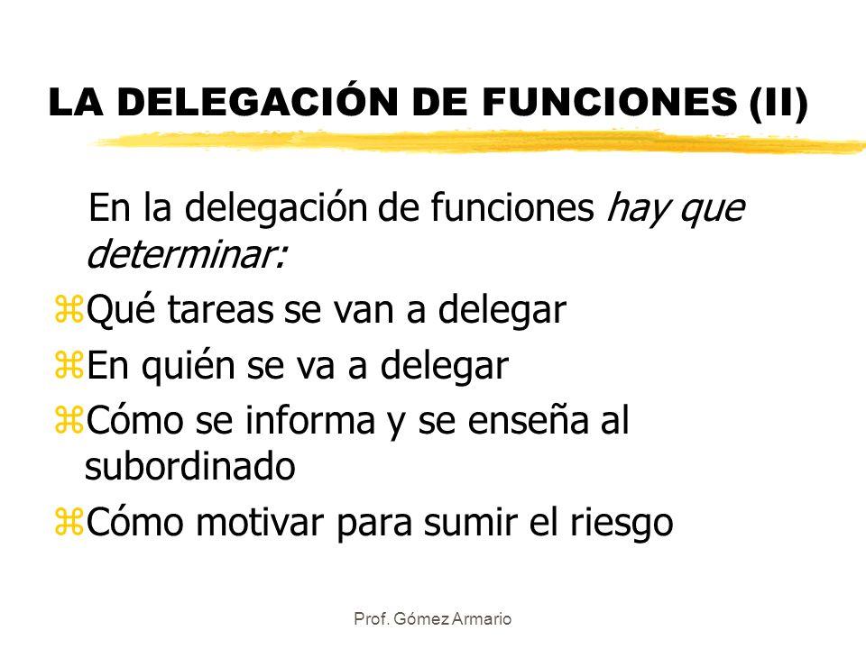 Prof. Gómez Armario LA DELEGACIÓN DE FUNCIONES (II) En la delegación de funciones hay que determinar: zQué tareas se van a delegar zEn quién se va a d