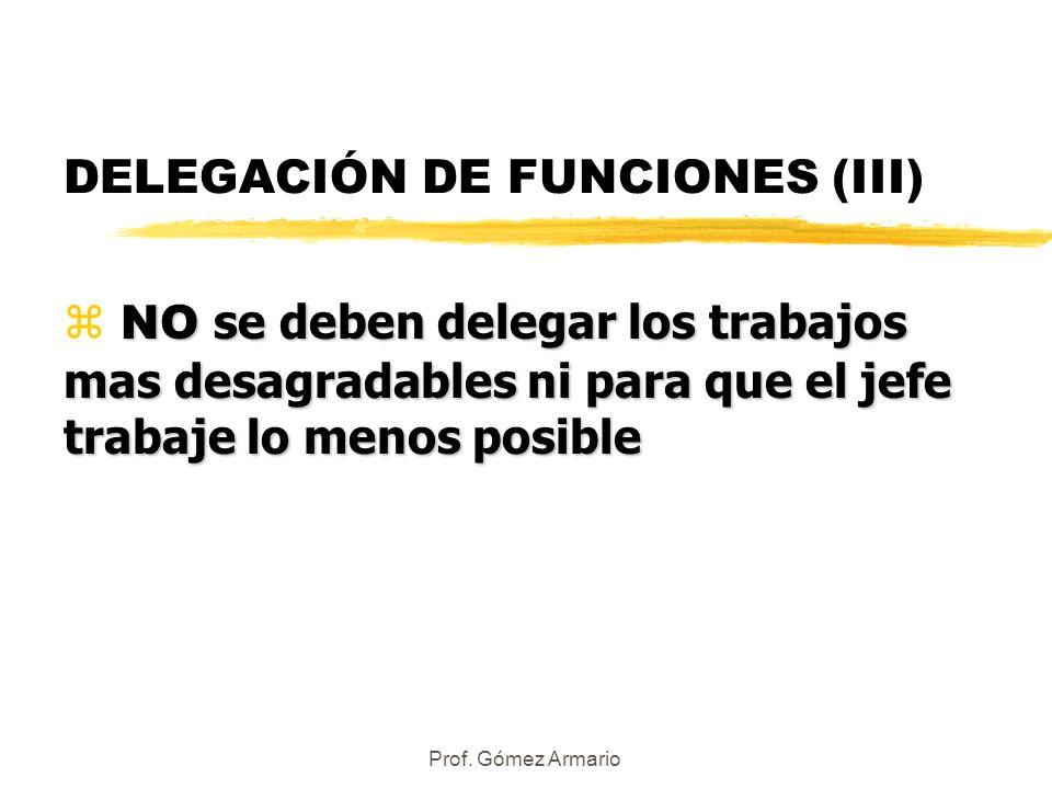 Prof. Gómez Armario DELEGACIÓN DE FUNCIONES (III) NO se deben delegar los trabajos mas desagradables ni para que el jefe trabaje lo menos posible