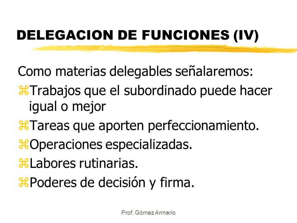Prof. Gómez Armario DELEGACION DE FUNCIONES (IV) Como materias delegables señalaremos: zTrabajos que el subordinado puede hacer igual o mejor zTareas