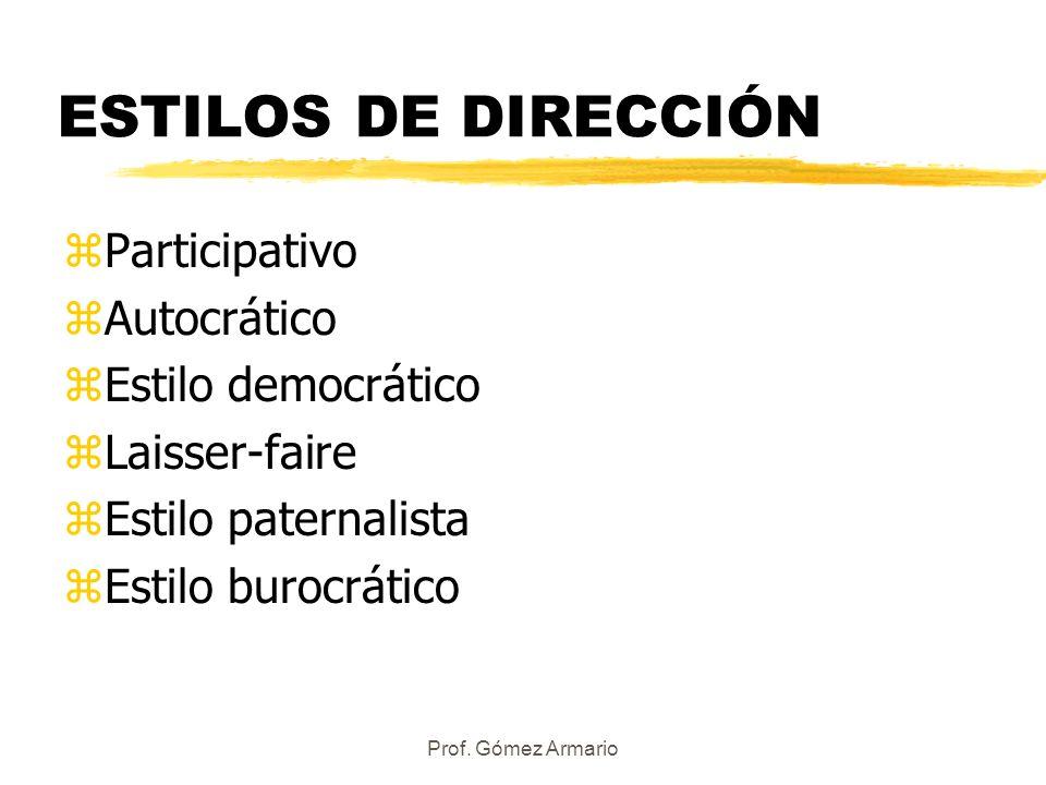 Prof. Gómez Armario ESTILOS DE DIRECCIÓN zParticipativo zAutocrático zEstilo democrático zLaisser-faire zEstilo paternalista zEstilo burocrático