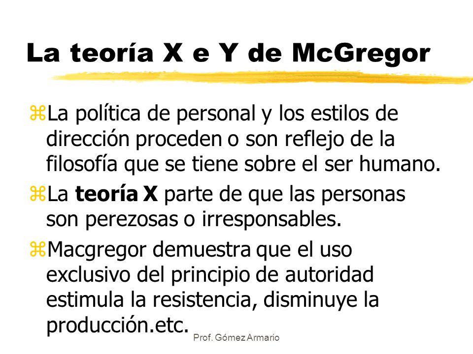 Prof. Gómez Armario La teoría X e Y de McGregor zLa política de personal y los estilos de dirección proceden o son reflejo de la filosofía que se tien