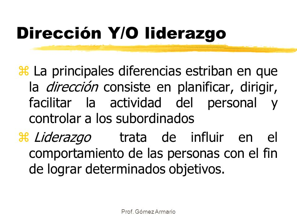 Prof. Gómez Armario Dirección Y/O liderazgo z La principales diferencias estriban en que la dirección consiste en planificar, dirigir, facilitar la ac