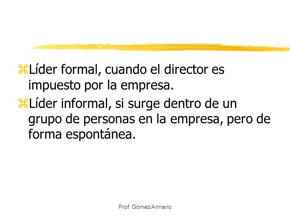 Prof. Gómez Armario zLíder formal, cuando el director es impuesto por la empresa. zLíder informal, si surge dentro de un grupo de personas en la empre