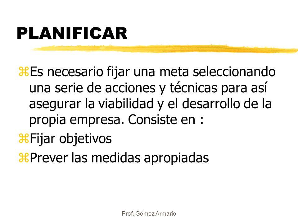 Prof. Gómez Armario PLANIFICAR zEs necesario fijar una meta seleccionando una serie de acciones y técnicas para así asegurar la viabilidad y el desarr