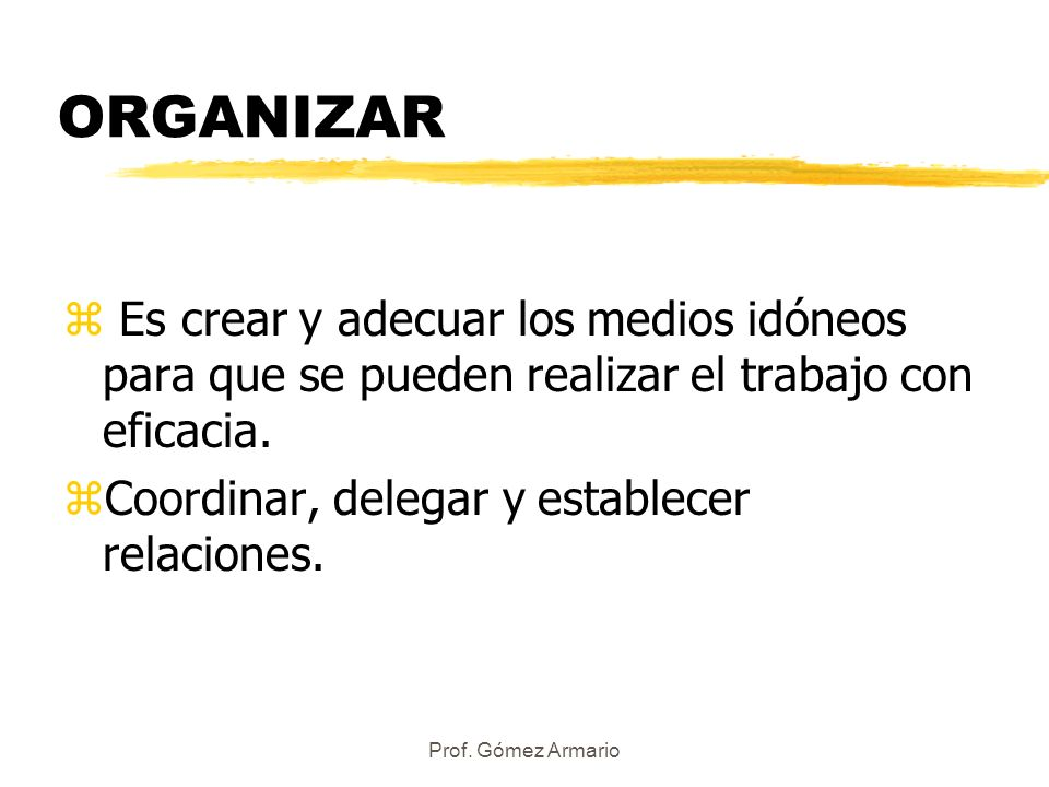 Prof. Gómez Armario ORGANIZAR z Es crear y adecuar los medios idóneos para que se pueden realizar el trabajo con eficacia. zCoordinar, delegar y estab