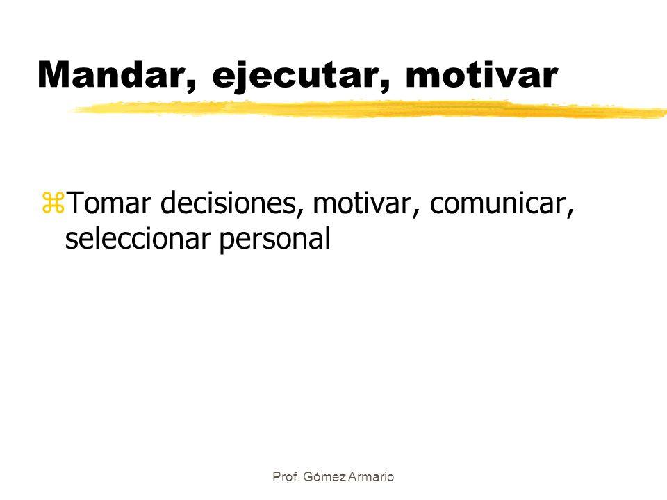Prof. Gómez Armario Mandar, ejecutar, motivar zTomar decisiones, motivar, comunicar, seleccionar personal