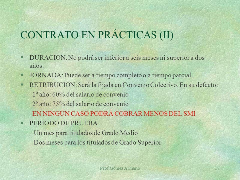 Prof.Gómez Armario16 CONTRATO EN PRÁCTICAS Tiene por objeto la obtención de la práctica profesional adecuada al nivel de estudios cursados por los trabajadores con formación universitaria o de Formación Profesional.