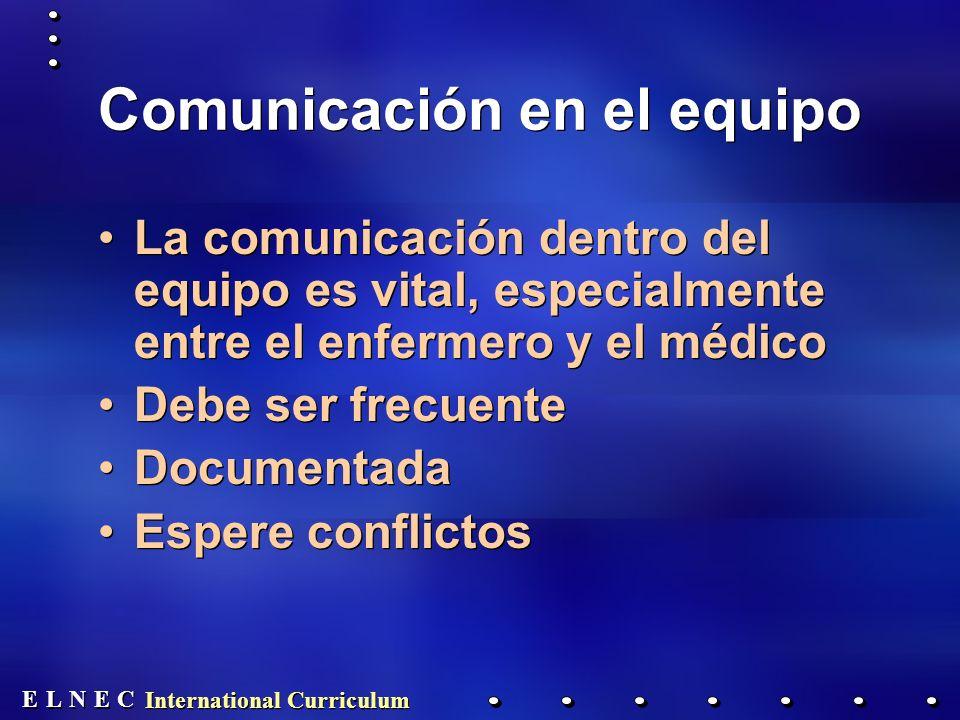 E E N N E E C C L L International Curriculum Comunicación en el equipo La comunicación dentro del equipo es vital, especialmente entre el enfermero y el médico Debe ser frecuente Documentada Espere conflictos La comunicación dentro del equipo es vital, especialmente entre el enfermero y el médico Debe ser frecuente Documentada Espere conflictos
