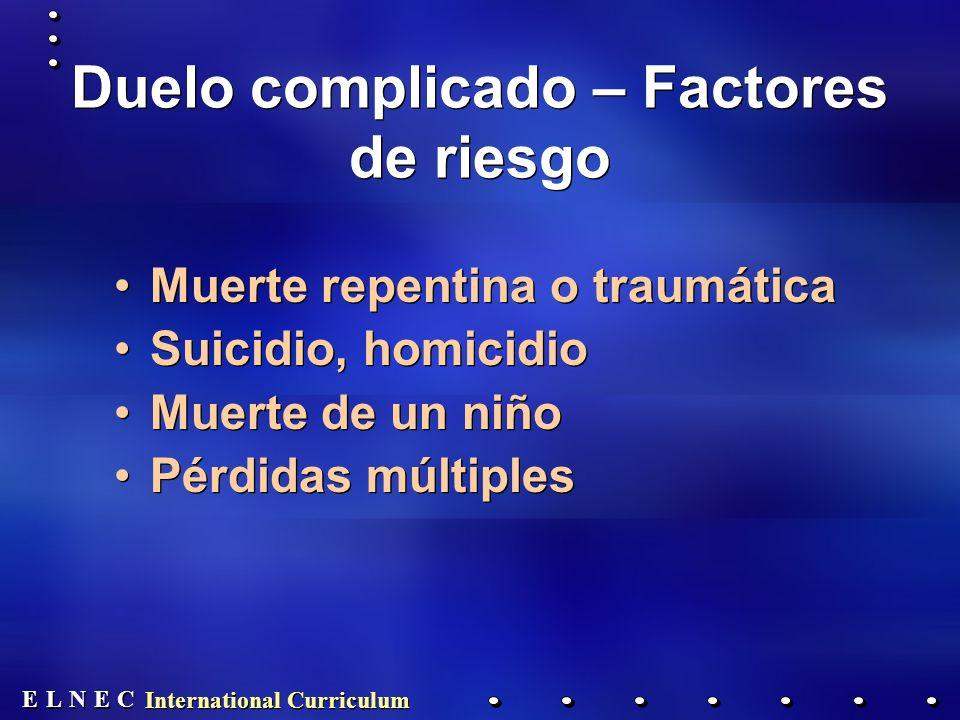 E E N N E E C C L L International Curriculum Duelo complicado – Factores de riesgo Muerte repentina o traumática Suicidio, homicidio Muerte de un niño