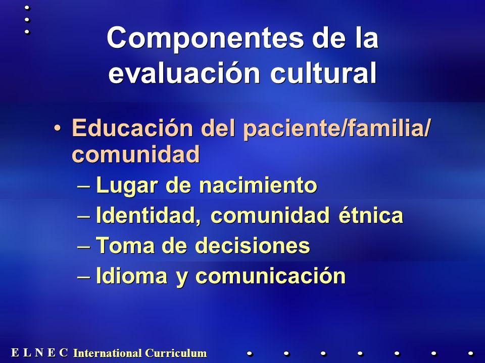 E E N N E E C C L L International Curriculum Componentes de la evaluación cultural Educación del paciente/familia/ comunidad –Lugar de nacimiento –Identidad, comunidad étnica –Toma de decisiones –Idioma y comunicación Educación del paciente/familia/ comunidad –Lugar de nacimiento –Identidad, comunidad étnica –Toma de decisiones –Idioma y comunicación