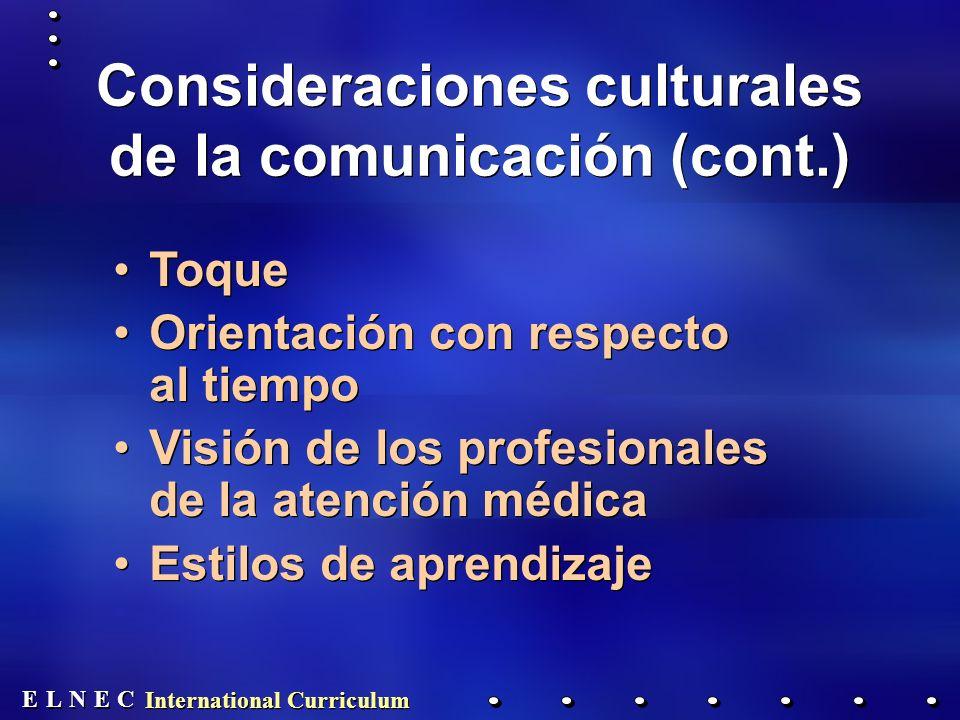 E E N N E E C C L L International Curriculum Consideraciones culturales de la comunicación (cont.) Toque Orientación con respecto al tiempo Visión de los profesionales de la atención médica Estilos de aprendizaje Toque Orientación con respecto al tiempo Visión de los profesionales de la atención médica Estilos de aprendizaje