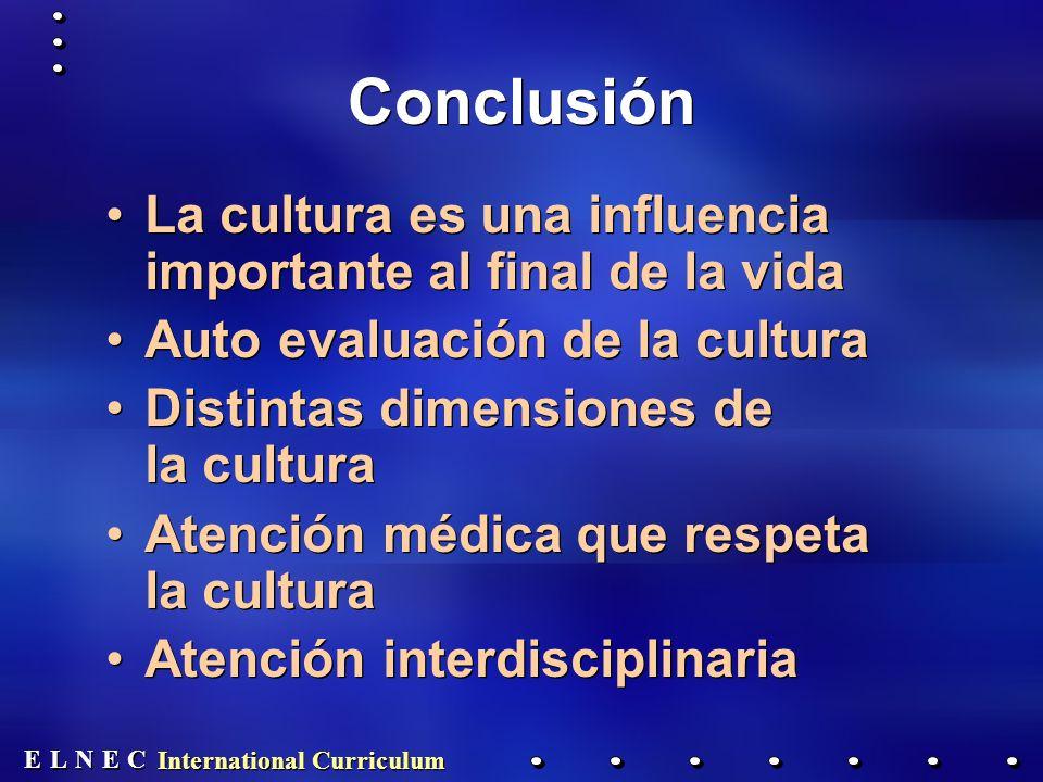 E E N N E E C C L L Conclusión La cultura es una influencia importante al final de la vida Auto evaluación de la cultura Distintas dimensiones de la cultura Atención médica que respeta la cultura Atención interdisciplinaria La cultura es una influencia importante al final de la vida Auto evaluación de la cultura Distintas dimensiones de la cultura Atención médica que respeta la cultura Atención interdisciplinaria