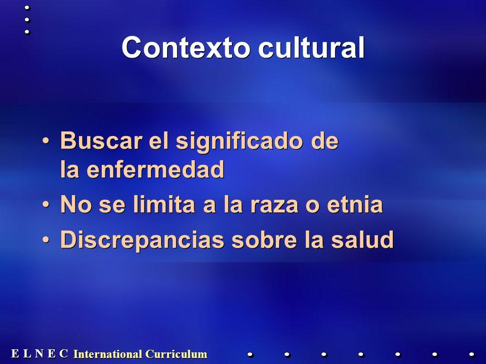 E E N N E E C C L L International Curriculum Contexto cultural Buscar el significado de la enfermedad No se limita a la raza o etnia Discrepancias sobre la salud Buscar el significado de la enfermedad No se limita a la raza o etnia Discrepancias sobre la salud