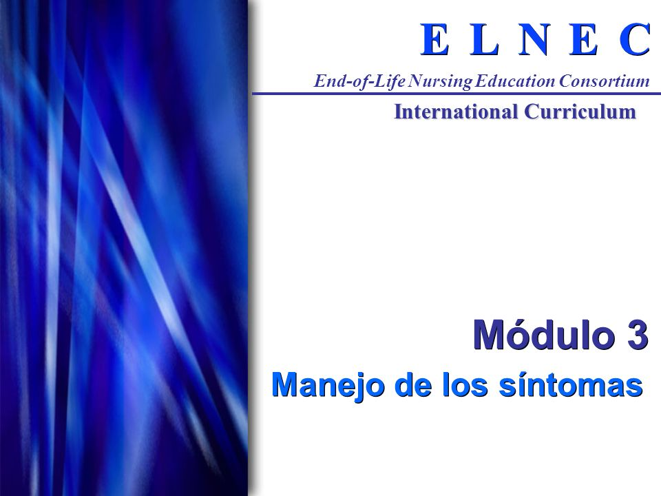 C C E E N N L L E E End-of-Life Nursing Education Consortium International Curriculum Módulo 3 Manejo de los síntomas