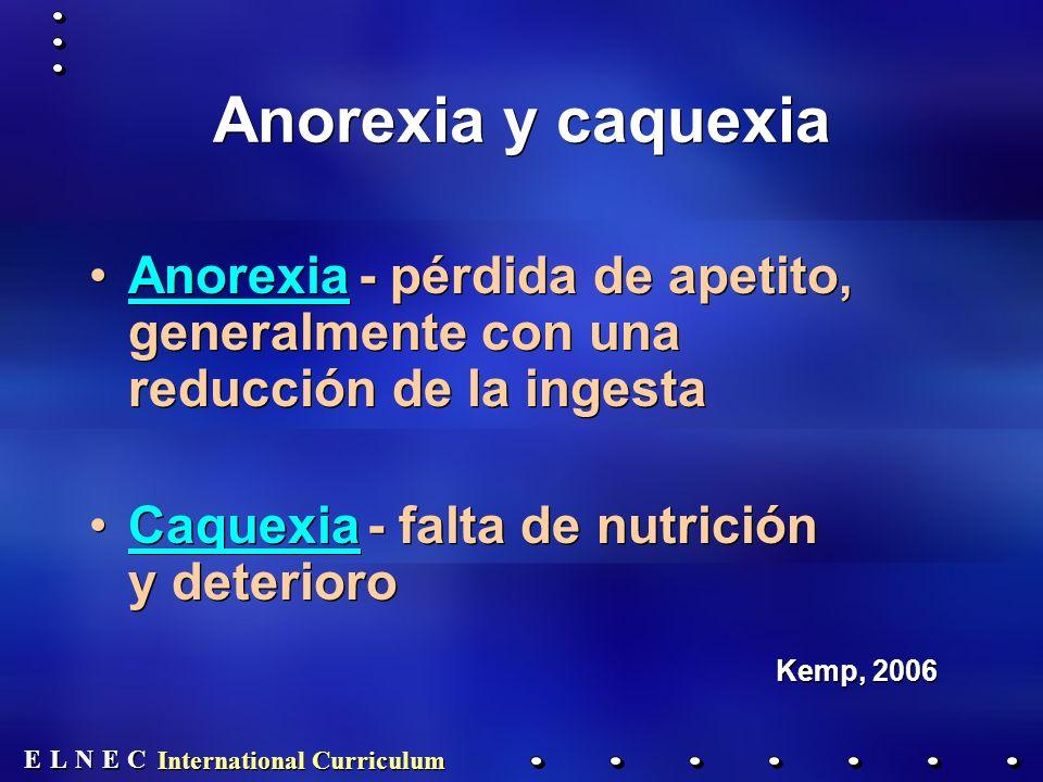 E E N N E E C C L L International Curriculum Anorexia y caquexia Anorexia - pérdida de apetito, generalmente con una reducción de la ingesta Caquexia - falta de nutrición y deterioro Kemp, 2006 Anorexia - pérdida de apetito, generalmente con una reducción de la ingesta Caquexia - falta de nutrición y deterioro Kemp, 2006