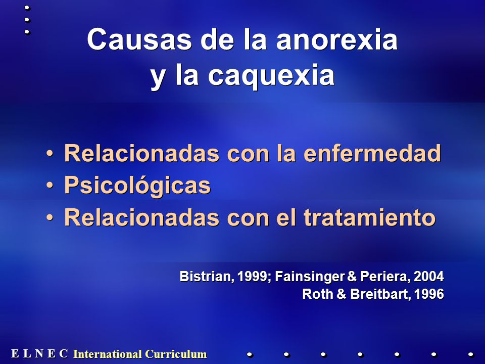 E E N N E E C C L L International Curriculum Causas de la anorexia y la caquexia Relacionadas con la enfermedad Psicológicas Relacionadas con el tratamiento Bistrian, 1999; Fainsinger & Periera, 2004 Roth & Breitbart, 1996 Relacionadas con la enfermedad Psicológicas Relacionadas con el tratamiento Bistrian, 1999; Fainsinger & Periera, 2004 Roth & Breitbart, 1996