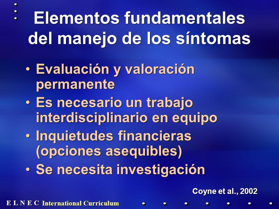 E E N N E E C C L L International Curriculum Elementos fundamentales del manejo de los síntomas Evaluación y valoración permanente Es necesario un trabajo interdisciplinario en equipo Inquietudes financieras (opciones asequibles) Se necesita investigación Coyne et al., 2002 Evaluación y valoración permanente Es necesario un trabajo interdisciplinario en equipo Inquietudes financieras (opciones asequibles) Se necesita investigación Coyne et al., 2002