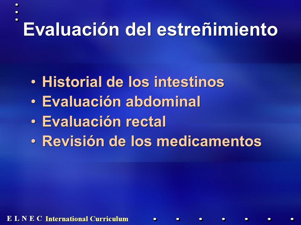 E E N N E E C C L L International Curriculum Evaluación del estreñimiento Historial de los intestinos Evaluación abdominal Evaluación rectal Revisión de los medicamentos Historial de los intestinos Evaluación abdominal Evaluación rectal Revisión de los medicamentos