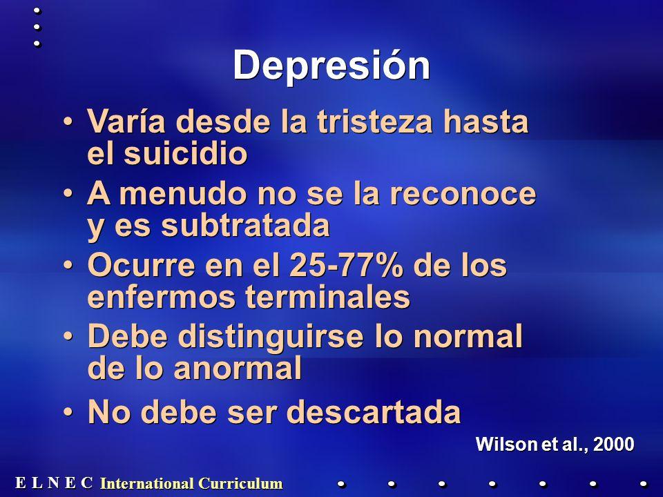 E E N N E E C C L L International Curriculum Depresión Varía desde la tristeza hasta el suicidio A menudo no se la reconoce y es subtratada Ocurre en el 25-77% de los enfermos terminales Debe distinguirse lo normal de lo anormal No debe ser descartada Wilson et al., 2000 Varía desde la tristeza hasta el suicidio A menudo no se la reconoce y es subtratada Ocurre en el 25-77% de los enfermos terminales Debe distinguirse lo normal de lo anormal No debe ser descartada Wilson et al., 2000