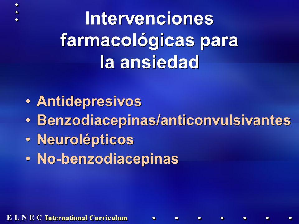 E E N N E E C C L L International Curriculum Intervenciones farmacológicas para la ansiedad Antidepresivos Benzodiacepinas/anticonvulsivantes Neurolépticos No-benzodiacepinas Antidepresivos Benzodiacepinas/anticonvulsivantes Neurolépticos No-benzodiacepinas