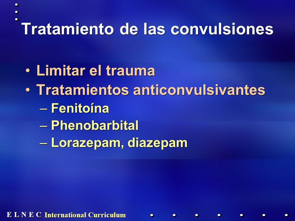 E E N N E E C C L L International Curriculum Tratamiento de las convulsiones Limitar el trauma Tratamientos anticonvulsivantes –Fenitoína –Phenobarbital –Lorazepam, diazepam Limitar el trauma Tratamientos anticonvulsivantes –Fenitoína –Phenobarbital –Lorazepam, diazepam